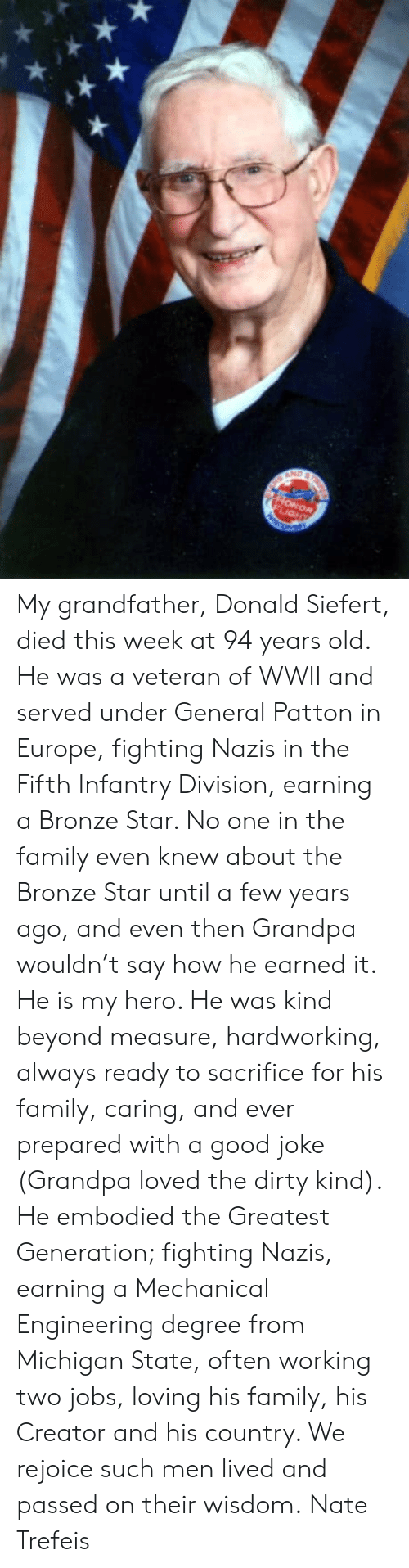 michigan state: My grandfather, Donald Siefert, died this week at 94 years old.   He was a veteran of WWII and served under General Patton in Europe, fighting Nazis in the Fifth Infantry Division, earning a Bronze Star. No one in the family even knew about the Bronze Star until a few years ago, and even then Grandpa wouldn't say how he earned it.   He is my hero. He was kind beyond measure, hardworking, always ready to sacrifice for his family, caring, and ever prepared with a good joke (Grandpa loved the dirty kind).   He embodied the Greatest Generation; fighting Nazis, earning a Mechanical Engineering degree from Michigan State, often working two jobs, loving his family, his Creator and his country.   We rejoice such men lived and passed on their wisdom.  Nate Trefeis