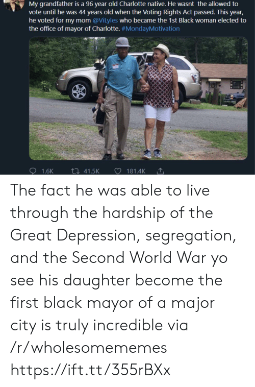 Voted: My grandfather is a 96 year old Charlotte native. He wasnt the allowed to  vote until he was 44 years old when the Voting Rights Act passed. This year,  he voted for my mom @Vilyles who became the 1st Black woman elected to  the office of mayor of Charlotte. #MondayMotivation  ti 41.5K  1.6K  181.4K The fact he was able to live through the hardship of the Great Depression, segregation, and the Second World War yo see his daughter become the first black mayor of a major city is truly incredible via /r/wholesomememes https://ift.tt/355rBXx