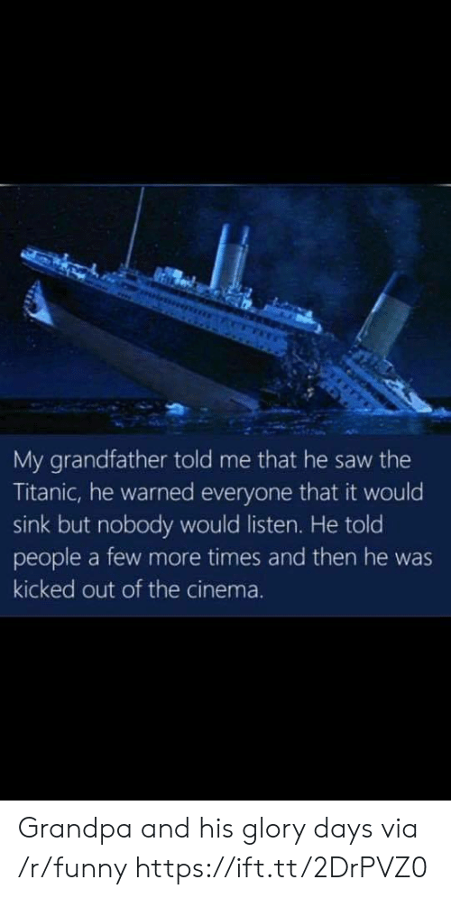 Funny, Saw, and Titanic: My grandfather told me that he saw the  Titanic, he warned everyone that it would  sink but nobody would listen. He told  people a few more times and then he was  kicked out of the cinema. Grandpa and his glory days via /r/funny https://ift.tt/2DrPVZ0