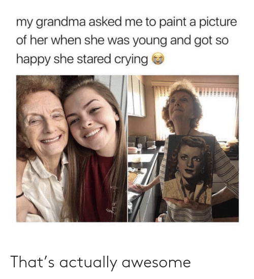 Crying, Grandma, and Happy: my grandma asked me to paint a picture  of her when she was young and got so  happy she stared crying That's actually awesome
