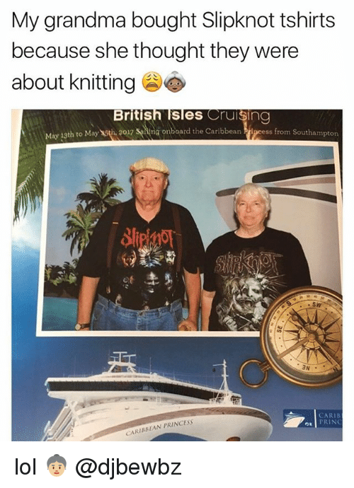 cruising: My grandma bought Slipknot tshirts  because she thought they were  about knitting  British Isles Cruising  May 13th to May th 2017 sing onboard the Caribbean  ss from Southampton  ot  SW  CARIB  PRING  CARIBBEAN PRINCESS lol 👵🏼 @djbewbz