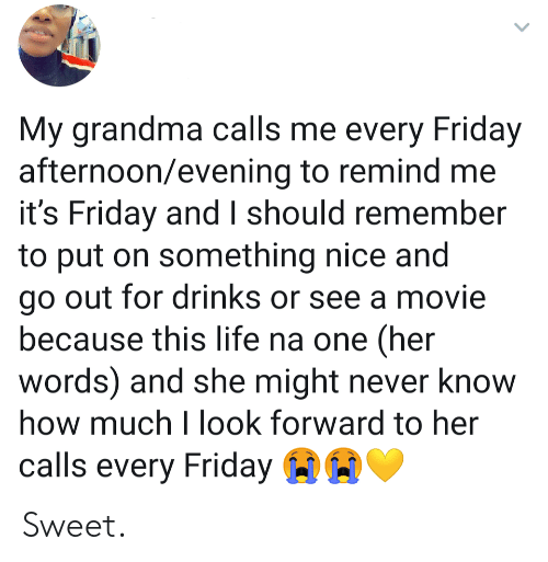 remind me: My grandma calls me every Friday  afternoon/evening to remind me  it's Friday and I should remember  to put on something nice and  go out for drinks or see a movie  because this life na one (her  words) and she might never know  how much I look forward to her  calls every Friday Sweet.