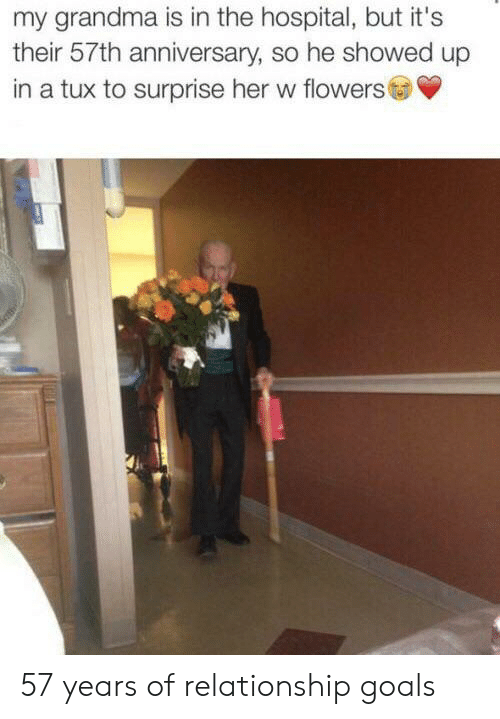 Relationship Goals: my grandma is in the hospital, but it's  their 57th anniversary, so he showed up  in a tux to surprise her w flowers 57 years of relationship goals