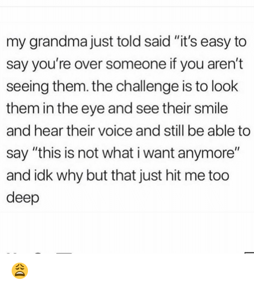 "the challenge: my grandma just told said ""it's easy to  say you're over someone if you aren't  seeing them. the challenge is to look  them in the eye and see their smile  and hear their voice and still be able to  say ""this is not what i want anymore""  and idk why but that just hit me too  deep 😩"