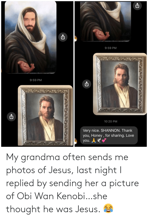 obi wan: My grandma often sends me photos of Jesus, last night I replied by sending her a picture of Obi Wan Kenobi…she thought he was Jesus. 😂