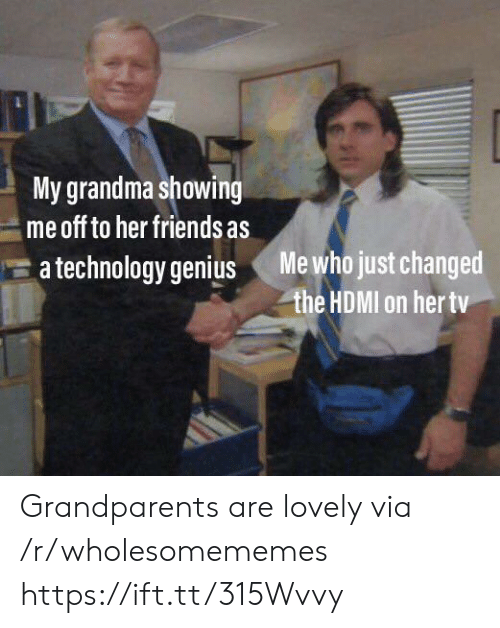 Grandparents: My grandma showing  me off to her friends as  Me who just changed  the HDMI on her tv  a technology genius Grandparents are lovely via /r/wholesomememes https://ift.tt/315Wvvy
