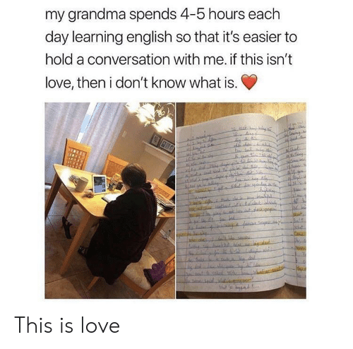 Grandma, Love, and What Is: my grandma spends 4-5 hours each  day learning english so that it's easier to  hold a conversation with me. if this isn't  love, then i don't know what is. This is love