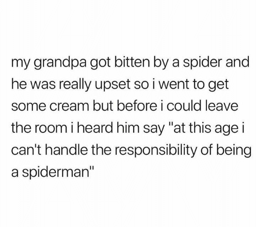 """Spider, Grandpa, and Spiderman: my grandpa got bitten by a spider and  he was really upset so i went to get  some cream but before i could leave  the room iheard him say """"at this age i  can't handle the responsibility of being  a spiderman"""""""
