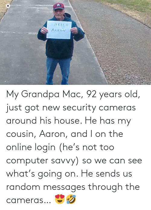 Can See: My Grandpa Mac, 92 years old, just got new security cameras around his house. He has my cousin, Aaron, and I on the online login (he's not too computer savvy) so we can see what's going on. He sends us random messages through the cameras… 😍🤣