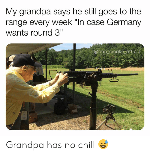 """Chill, Memes, and No Chill: My grandpa says he still goes to the  range every week """"In case Germany  wants round 3""""  @pop smoke officia Grandpa has no chill 😅"""