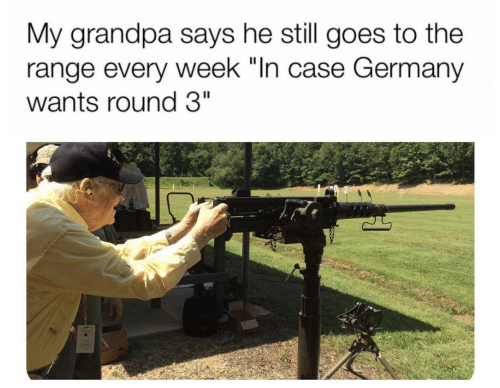 """Grandpa, Germany, and Case: My grandpa says he still goes to the  range every week """"In case Germany  wants round 3"""""""