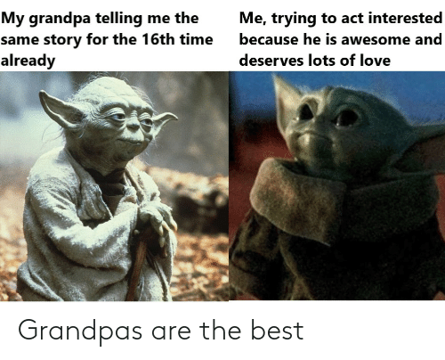 Lots Of: My grandpa telling me the  same story for the 16th time  already  Me, trying to act interested  because he is awesome and  deserves lots of love Grandpas are the best