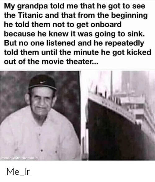 Me That: My grandpa told me that he got to see  the Titanic and that from the beginning  he told them not to get onboard  because he knew it was going to sink.  But no one listened and he repeatedly  told them until the minute he got kicked  out of the movie theater...  made with mematic Me_Irl