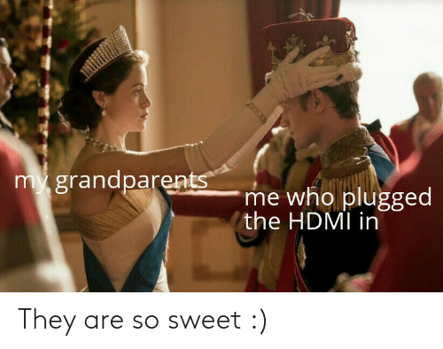 So Sweet: my grandparents  me who plugged  the HDMI in They are so sweet :)