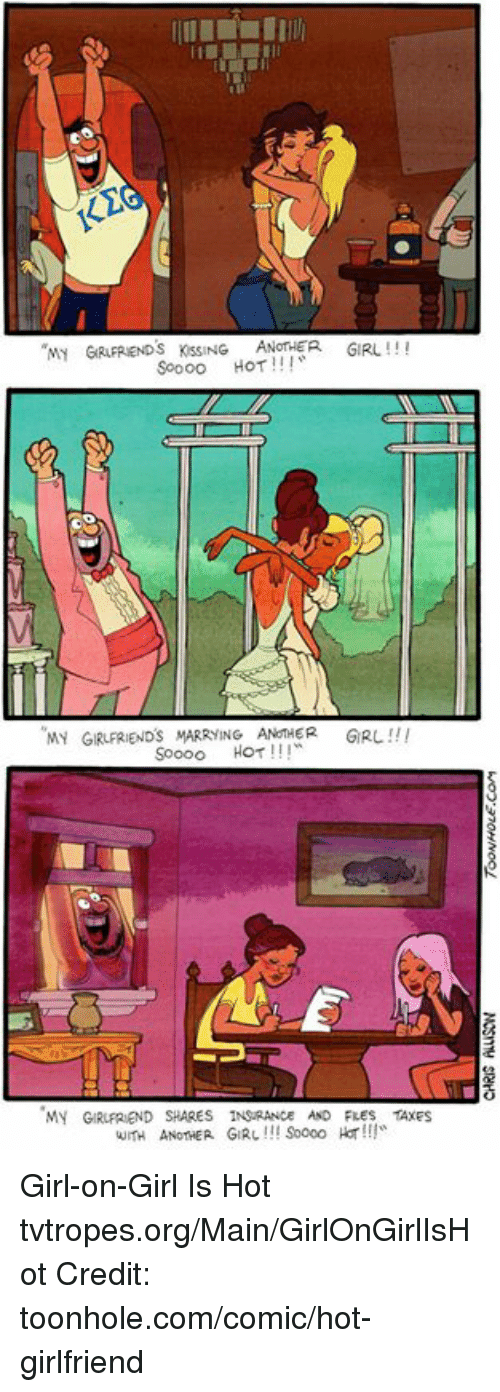 Girl On Girl: MY  GRAPREND s KSSING ANOTHER GIRL  Soooo HOT  MY GIRuFRIENDS MARRYING ANOTHER  GIRL  Soooo HOT  MY GIRUFREND SHARES  1NSRANCE AND FRES TAXES  WITH ANOTHER GIRL Soooo Har!!! Girl-on-Girl Is Hot tvtropes.org/Main/GirlOnGirlIsHot Credit: toonhole.com/comic/hot-girlfriend