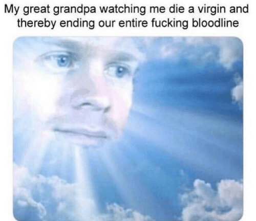 Bloodline: My great grandpa watching me die a virgin and  thereby ending our entire fucking bloodline
