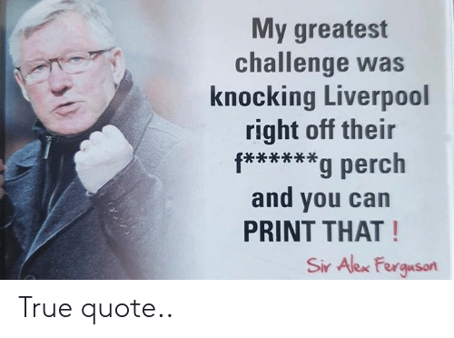 Memes, True, and Liverpool F.C.: My greatest  challenge was  knocking Liverpool  right off their  f****g perch  and you can  PRINT THAT!  Sir Alex Ferguson True quote..