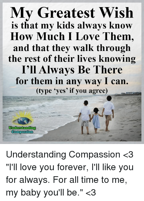 """ill love you forever: My Greatest Wish  is that my kids always know  How Much I Love Them,  and that they walk through  the rest of their lives knowing  I'll Always Be There  for them in any way I can.  (type """"yes' if you agree)  Understanding  Compassion Understanding Compassion <3  """"I'll love you forever, I'll like you for always. For all time to me, my baby you'll be."""" <3"""