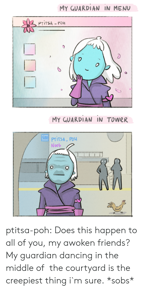 noob: MY GUARDIAN IN MENU  0  MY GUARDIAN IN TOWER  15001  PTITSA PDH  Noob ptitsa-poh:  Does this happen to all of you, my awoken friends? My guardian dancing in the middle of  the courtyard is the creepiest thing i`m sure.  *sobs*