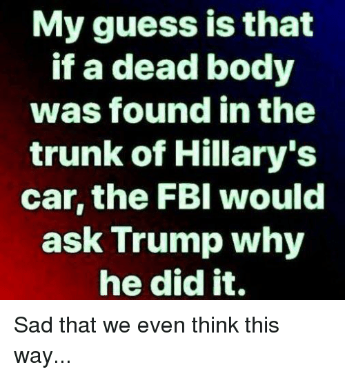 Memes, Guess, and Trump: My guess is that  if a dead body  was found in the  trunk of Hillary's  car, the FBl would  ask Trump why  he did it. Sad that we even think this way...