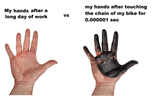 chain: my hands after touching  My hands after a  long day of work  the chain of my bike for  0.000001 sec  VS