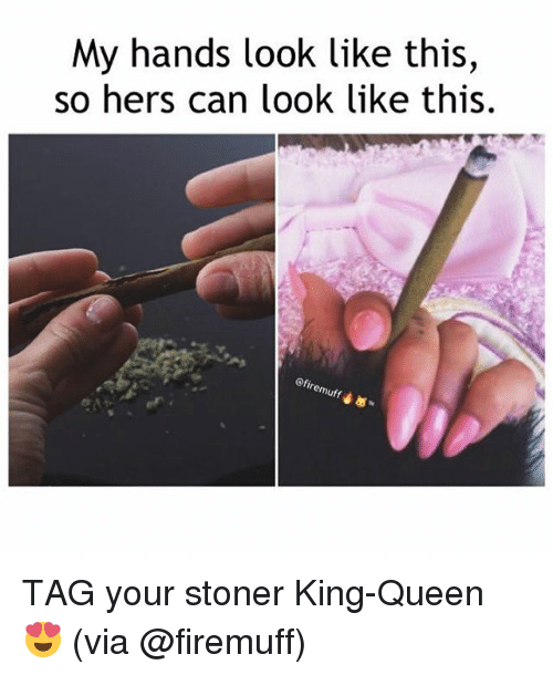 Weed, Queen, and Marijuana: My hands look like this,  so hers can look like this  Ofiremuff TAG your stoner King-Queen 😍 (via @firemuff)