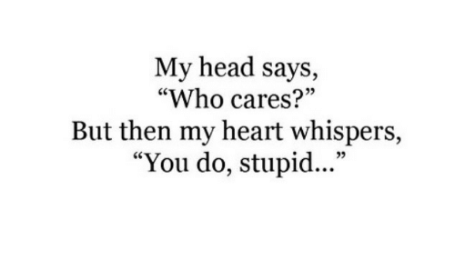"Head, Heart, and Who: My head says,  ""Who cares?""  But then my heart whispers,  ""You do, stupid...""  5"