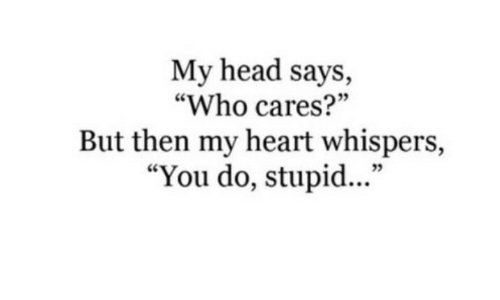 "Head, Heart, and Who: My head says,  ""Who cares?""  But then my heart whispers,  ""You do, stupid...""  35"