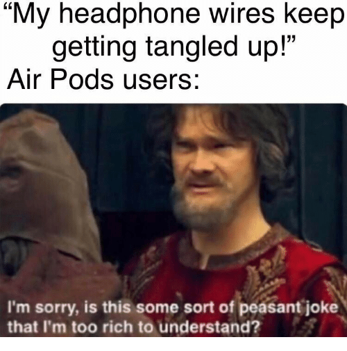 "Sorry, Peasant, and Tangled: ""My headphone wires keep  getting tangled up!""  Air Pods users:  I'm sorry, is this some sort of peasant joke  that I'm too rich to understand?"
