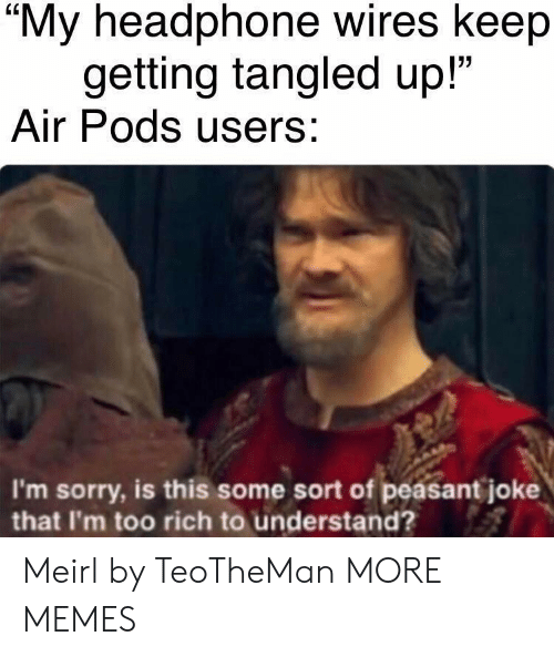 "pods: ""My headphone wires keep  getting tangled up!""  Air Pods users:  I'm sorry, is this some sort of peasant joke  that I'm too rich to understand? Meirl by TeoTheMan MORE MEMES"