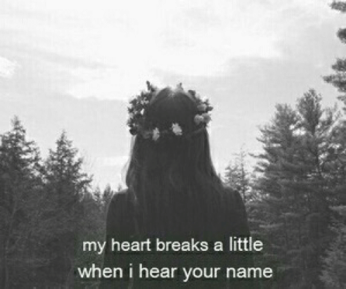 Heart, Name, and My Heart: my heart breaks a little  when i hear your name