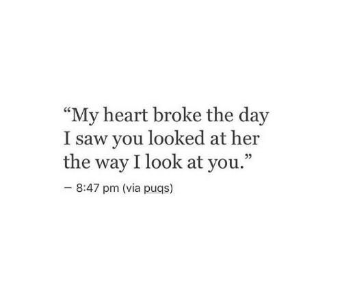 "You Looked: ""My heart broke the day  I saw you looked at her  the way I look at you.""  92  8:47 pm (via puqs)"
