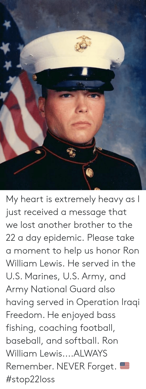 Baseball, Football, and Memes: My heart is extremely heavy as I just received a message that we lost another brother to the 22 a day epidemic.  Please take a moment to help us honor Ron William Lewis.  He served in the U.S. Marines, U.S. Army, and Army National Guard also having served in Operation Iraqi Freedom.    He enjoyed bass fishing, coaching football, baseball, and softball.  Ron William Lewis....ALWAYS Remember. NEVER Forget. 🇺🇸 #stop22loss