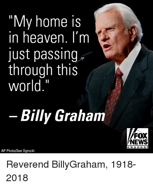 """Heaven, Memes, and News: """"My home is  in heaven. I'm  just passing  through this  world.""""  Billy Graham  FOX  NEWS  cha nne l  AP Photo/Sue Ogrocki Reverend BillyGraham, 1918-2018"""