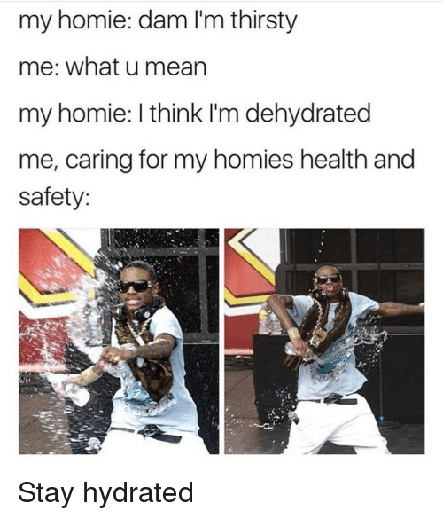 Homie, Thirsty, and What U: my homie: dam I'm thirsty  me: what u mearn  my homie: I think I'm dehydrated  me, caring for my homies health and  safety: <p>Stay hydrated</p>