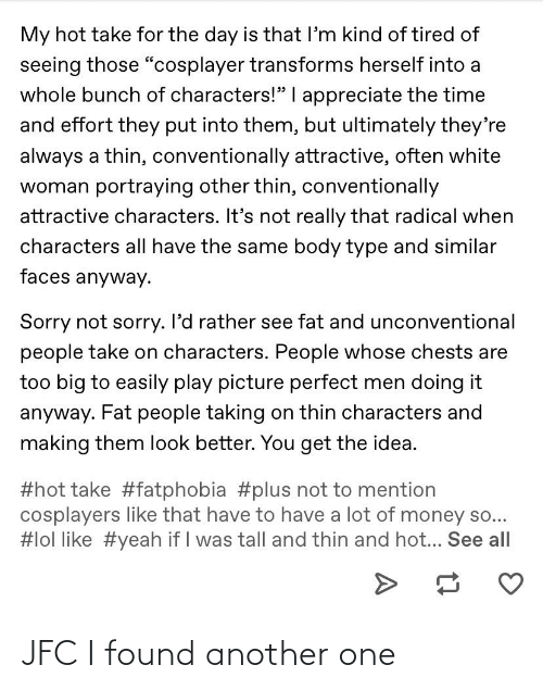 "Body Type: My hot take for the day is that l'm kind of tired of  seeing those ""cosplayer transforms herself into a  whole bunch of characters!"" I appreciate the time  and effort they put into them, but ultimately they're  always a thin, conventionally attractive, often white  woman portraying other thin, conventionally  attractive characters. It's not really that radical when  characters all have the same body type and similar  faces anyway.  Sorry not sorry. I'd rather see fat and unconventional  people take on characters. People whose chests are  too big to easily play picture perfect men doing it  anyway. Fat people taking on thin characters and  making them look better. You get the idea.  #hot take #fatphobia #plus not to mention  cosplayers like that have to have a lot of money so...  #lol like #yeah if I was tall and thin and hot... See all JFC I found another one"