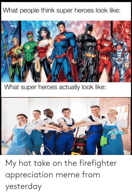 From: My hot take on the firefighter appreciation meme from yesterday