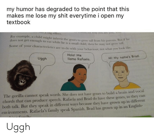 Family, Parents, and Shit: my humor has degraded to the point that this  makes me lose my shit everytime i open my  textbook  For example, a child might inherit the genes to grow tall from his parentS  does not get enough to eat while he is a small child, then he may not grow a  Some of your characteristics are to do with your behaviour, not what you  tall.  Hola! Me  lamo Rafaela.  Uggh  Hil My name's Brad.  The gorilla cannot speak words. She does not have genes to build a brain and vocal  chords that can produce speech. Rafaela and Brad do have these genes, so they can  both talk. But they speak in different ways because they have grown up in different  environments. Rafacla's family speak Spanish. Brad has grown up in an English- Uggh