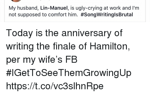 Crying, Memes, and Ugly: My husband, Lin-Manuel, is ugly-crying at work and I'm  not supposed to comfort him. Today is the anniversary of writing the finale of Hamilton, per my wife's FB #IGetToSeeThemGrowingUp https://t.co/vc3slhnRpe