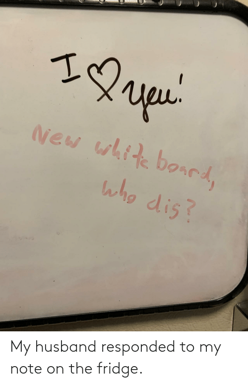 Husband: My husband responded to my note on the fridge.