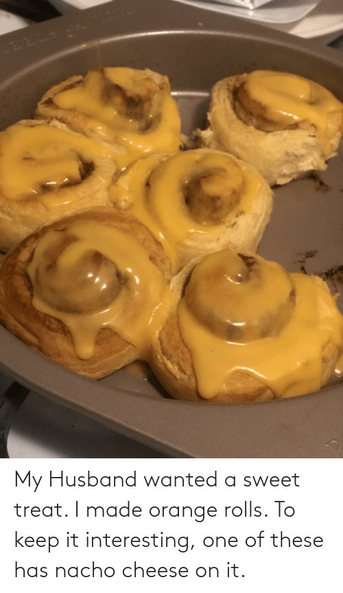 Rolls: My Husband wanted a sweet treat. I made orange rolls. To keep it interesting, one of these has nacho cheese on it.