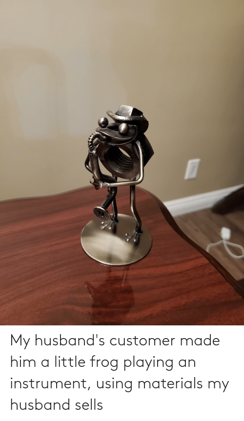 My Husband: My husband's customer made him a little frog playing an instrument, using materials my husband sells
