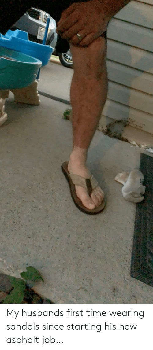 first: My husbands first time wearing sandals since starting his new asphalt job…