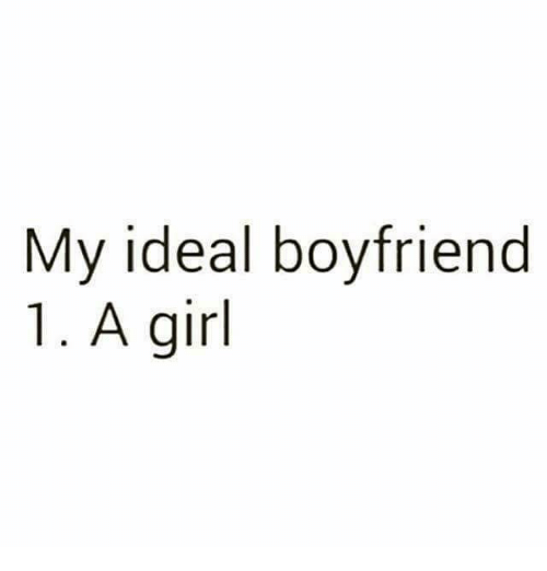 Memes, Girl, and Boyfriend: My ideal boyfriend  1. A girl