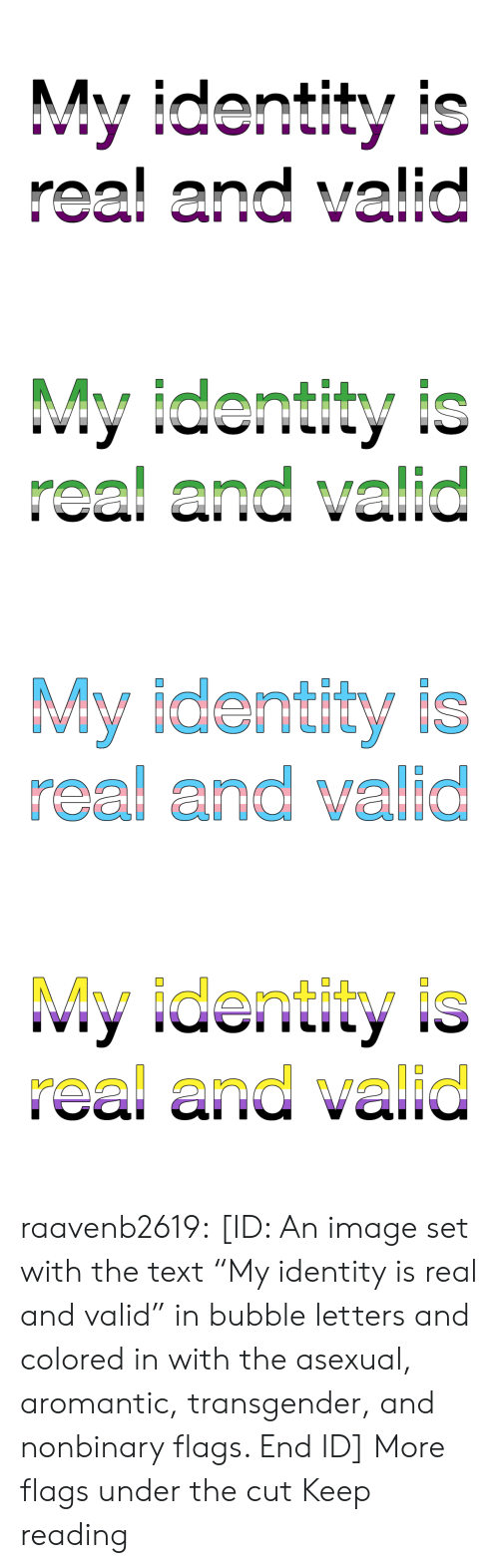 "identity: My identity is  real and valid   My identity is  real and valid   My identity is  real and valid   My identity is  real and valid raavenb2619:  [ID: An image set with the text ""My identity is real and valid"" in bubble letters and colored in with the asexual, aromantic, transgender, and nonbinary flags. End ID]  More flags under the cut  Keep reading"