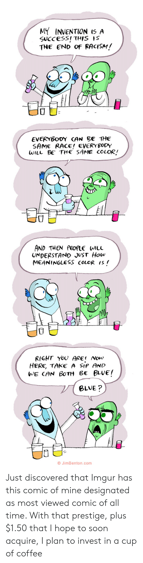 invest: MY INVENTION I5 A  SUCCESS! THIS IS  THE END OF RACISM!  EVERYBODY CAN BE THE  SAME RACE! EVERYBODY  WILL BE THE SAME COLOR!  AND THEN PEOPLE WILL  UNDERSTAND JUST How  MEANINGLESS COLOR IS  RIGHT YOU ARE Now  HERE, TAKE A SIP AND  WE CAN BOTH Be BLUE!  BLVE?  O JimBenton.com  י Just discovered that Imgur has this comic of mine designated as most viewed comic of all time. With that prestige, plus $1.50 that I hope to soon acquire, I plan to invest in a cup of coffee