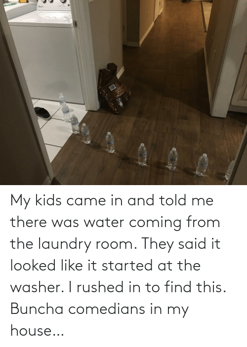 To Find: My kids came in and told me there was water coming from the laundry room. They said it looked like it started at the washer. I rushed in to find this. Buncha comedians in my house…