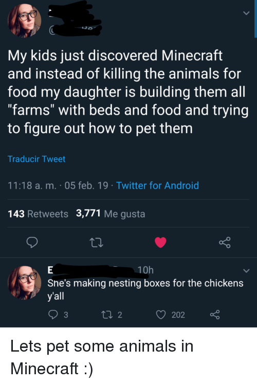"nesting: My kids just discovered Minecraft  and instead of killing the animals for  food my daughter is building them all  ""farms"" with beds and food and trying  to figure out how to pet them  Traducir Tweet  11:18 a. m. 05 feb. 19 Twitter for Android  143 Retweets 3,771 Me gusta  10h  Sne's making nesting boxes for the chickens  yall  202 Lets pet some animals in Minecraft :)"