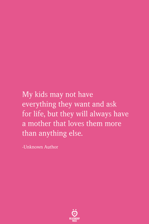 Life, Kids, and Ask: My kids may not have  everything they want and ask  for life, but they will always have  a mother that loves them more  than anything else.  -Unknown Author  RELATIONSHIP  ES