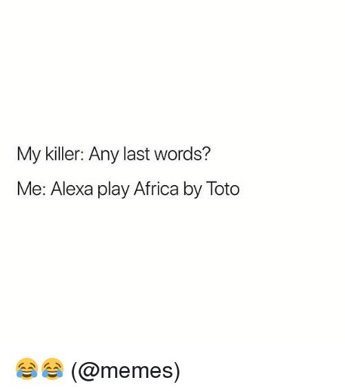 Africa, Memes, and Last Words: My killer: Any last words?  Me: Alexa play Africa by Toto 😂😂 (@memes)